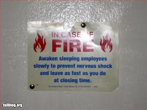 In case of FIRE: Awaken sleeping employees slowly to prevent nervous shock and leave as fast as you do at closing time.