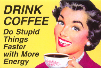 Drink Coffee, Do stupid things faster with more energy