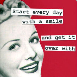 Start every day with a smile and get it over with.